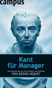 Kant für Manager Eine Begegnung mit dem großen Philosophen