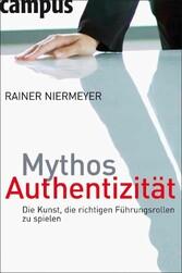 Mythos Authentizität Die Kunst, die richtigen Führungsrollen zu spielen