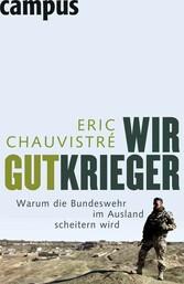 Wir Gutkrieger Warum die Bundeswehr im Ausland scheitern wird