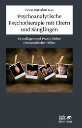 Psychoanalytische Psychotherapie mit Eltern und Säuglingen Grundlagen und Praxis therapeutischer Hilfen