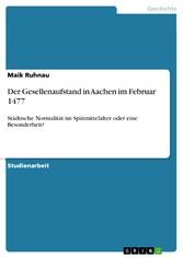 Der Gesellenaufstand in Aachen im Februar 1477 Städtische Normalität im Spätmittelalter oder eine Besonderheit?