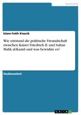Wie entstand die politische Freundschaft zwischen Kaiser Friedrich II. und Sultan Malik al-Kamil und was bewirkte es?