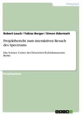 Projektbericht zum interaktiven Besuch des Spectrums Das Science Center des Deutschen Technikmuseums Berlin