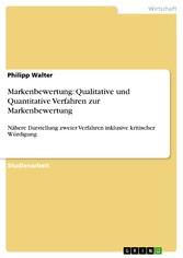 Markenbewertung: Qualitative und Quantitative Verfahren zur Markenbewertung Nähere Darstellung zweier Verfahren inklusive kritischer Würdigung