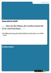 ... Dies ist der Mann, der sterben kann für Gott und Vaterland .... - Zur Militarisierung der Männlichkeit in Preußen von 1800 - 1815