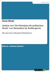 Analyse von 'Die Prinzipien der politischen Moral' von Maximilien de Robbespierre Mit einer kurzen Biografie Robbespierres