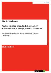 Weltreligionen innerhalb politischer Konflikte: Hans Küngs 'Projekt Weltethos' Ein Minimalkonsens für eine gemeinsame ethische Grundlage?