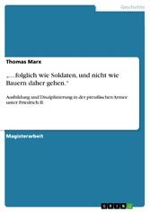 ... folglich wie Soldaten, und nicht wie Bauern daher gehen. - Ausbildung und Disziplinierung in der preußischen Armee unter Friedrich II.