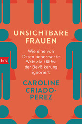 Unsichtbare Frauen Wie eine von Daten beherrschte Welt die Hälfte der Bevölkerung ignoriert