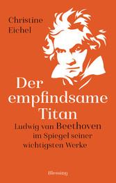 Der empfindsame Titan Ludwig van Beethoven im Spiegel seiner wichtigsten Werke
