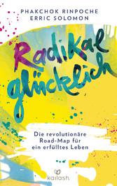 Radikal glücklich Die revolutionäre Road-Map für ein erfülltes Leben