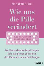 Wie uns die Pille verändert Die überraschenden Auswirkungen auf unser Denken und Fühlen, den Körper und unsere Beziehungen - Alles, was Frauen über die Antibabypille wissen müssen