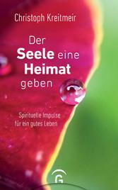 Der Seele eine Heimat geben Spirituelle Impulse für ein gutes Leben