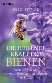 Die heilende Kraft der Bienen Sanft heilen mit Honig, Propolis, Gelée Royale und Co.