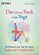 Das kleine Buch vom Yoga 10 Minuten am Tag für mehr Energie und Ausgeglichenheit