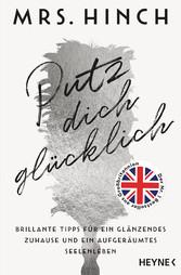 Putz dich glücklich Brillante Tipps für ein glänzendes Zuhause und ein aufgeräumtes Seelenleben - Der Nr. 1 Bestseller aus Großbritannien
