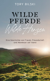 Wilde Pferde, wilde Herzen Eine Geschichte von Frauen, Freundschaft und Abenteuer auf Island