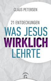 21 Entdeckungen Was Jesus wirklich lehrte