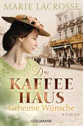 Das Kaffeehaus - Geheime Wünsche Roman - Die Kaffeehaus-Saga 3
