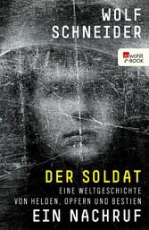 Der Soldat - Ein Nachruf Eine Weltgeschichte von Helden, Opfern und Bestien