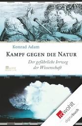 Kampf gegen die Natur Der gefährliche Irrweg der Wissenschaft