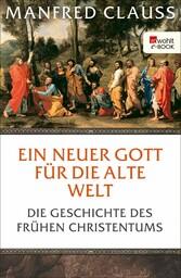 Ein neuer Gott für die alte Welt Die Geschichte des frühen Christentums