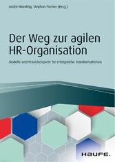 Der Weg zur agilen HR-Organisation Modelle und Praxisbeispiele für erfolgreiche Transformationen