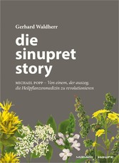 Die Sinupret-Story Michael Popp: Von einem, der auszog, die Heilpflanzenmedizin zu revolutionieren