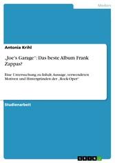 'Joe's Garage': Das beste Album Frank Zappas? Eine Untersuchung zu Inhalt, Aussage, verwendeten Motiven und Hintergründen der 'Rock-Oper'