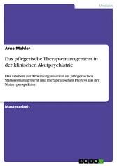 Das pflegerische Therapiemanagement in der klinischen Akutpsychiatrie Das Erleben zur Arbeitsorganisation im pflegerischen Stationsmanagement und therapeutischen Prozess aus der Nutzerperspektive