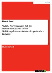 Welche Auswirkungen hat die Mediendemokratie auf die Wahlkampfkommunikation der politischen Parteien?