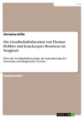 Die Gesellschaftstheorien von Thomas Hobbes und Jean-Jacques Rousseau im Vergleich Über die Gesellschaftsverträge, die Autorisierung des Souveräns und Bürgerliche Gesetze