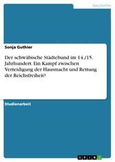Der schwäbische Städtebund im 14./15. Jahrhundert. Ein Kampf zwischen Verteidigung der Hausmacht und Rettung der Reichsfreiheit?