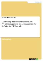 Controlling im Bauunternehmen: Das Projektmanagement als Lösungsansatz für Aufträge im GU-Bereich