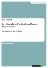 Der Utopiebegriff anhand von Thomas Morus 'Utopia' Ein Entwurf für die 10. Klasse