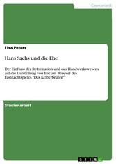 Hans Sachs und die Ehe Der Einfluss der Reformation und des Handwerkswesens auf die Darstellung von Ehe am Beispiel des Fastnachtspieles 'Das Kelberbruten'