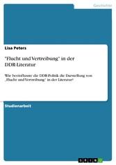 'Flucht und Vertreibung' in der DDR-Literatur Wie beeinflusste die DDR-Politik die Darstellung von  'Flucht und Vertreibung' in der Literatur?