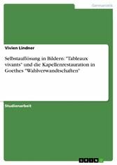 Selbstauflösung in Bildern: 'Tableaux vivants' und die Kapellenrestauration in Goethes 'Wahlverwandtschaften'