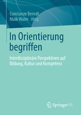 In Orientierung begriffen Interdisziplinäre Perspektiven auf Bildung, Kultur und Kompetenz
