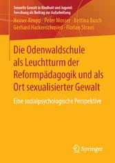 Die Odenwaldschule als Leuchtturm der Reformpädagogik und als Ort sexualisierter Gewalt Eine sozialpsychologische Perspektive