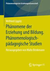 Phänomene der Erziehung und Bildung. Phänomenologisch-pädagogische Studien Herausgegeben von Malte Brinkmann