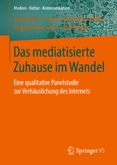 Das mediatisierte Zuhause im Wandel Eine qualitative Panelstudie zur Verhäuslichung des Internets