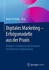 Digitales Marketing - Erfolgsmodelle aus der Praxis Konzepte, Instrumente und Strategien im Kontext der Digitalisierung