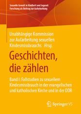 Geschichten, die zählen Band I: Fallstudien zu sexuellem Kindesmissbrauch in der evangelischen und katholischen Kirche und in der DDR
