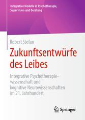 Zukunftsentwürfe des Leibes Integrative Psychotherapiewissenschaft und kognitive Neurowissenschaften im 21. Jahrhundert