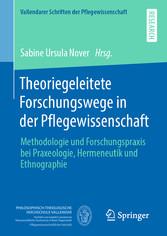 Theoriegeleitete Forschungswege in der Pflegewissenschaft Methodologie und Forschungspraxis bei Praxeologie, Hermeneutik und Ethnographie
