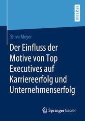 Der Einfluss der Motive von Top Executives auf Karriereerfolg und Unternehmenserfolg