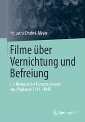 Filme über Vernichtung und Befreiung Die Rhetorik der Filmdokumente aus Majdanek 1944-1945