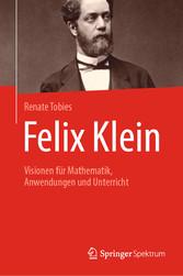 Felix Klein Visionen für Mathematik, Anwendungen und Unterricht