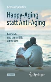 Happy-Aging statt Anti-Aging Glücklich und sinnerfüllt alt werden